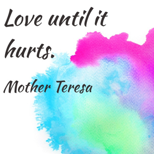 Love until it hurts. - Mother Teresa
