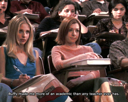 Buffy made me more of an academic than any teacher ever has.