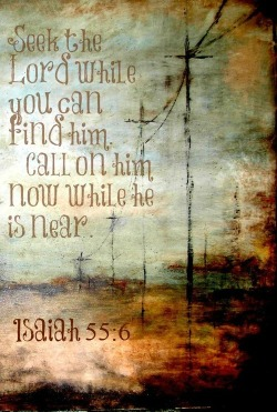 Isaiah 55:6 (NIV)Seek the Lord while he may be found; call on him while he is near.