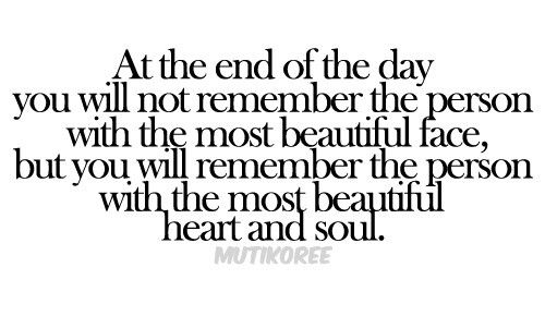 You'll remember the person with the most beautiful heart and soul…