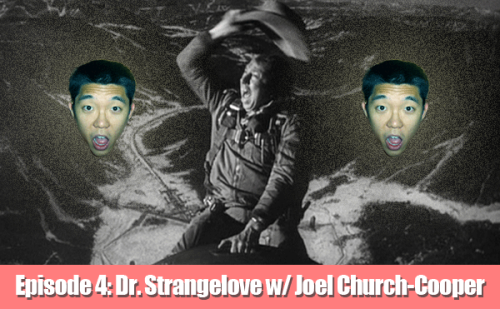 EPISODE 4: Dr. Strangelove with Joel Church-Cooper!!! CLICK THE PICTURE TO LISTEN TO THE PODCAST CLICK HERE TO LISTEN IN iTUNES The Education of Tim Chang: Dr. Strangelove w/ Joel Church-Cooper Josh Simpson and Up All Night writer Joel Church-Cooper introduce Tim Chang to Dr. Strangelove Or: How I Learned to Stop Worrying and Love the Bomb. Will Tim Chang appreciate Stanley Kubrick's comedic masterpiece? Can he learn anything from Peter Sellers? What the hell was The Cold War? Do all white people look alike? Listen and find out! Email ideas, comments and criticisms to TimChangEDU@gmail.com. If you like the show, please tell your friends and give us a rating or review in iTunes!