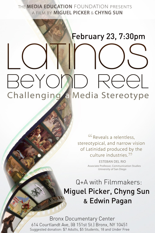 bronxdoc:  Latinos Beyond Reel: Challenging a Media Stereotype Saturday February 23, 7:30pm  Screening followed by Q+A with filmmakers: Miguel Picker, Chyng Sun and Edwin Pagan.