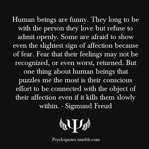 psych-quotes:  Human beings are funny. They long to be with the person they love but refuse to admit openly. Some are afraid to show even the slightest sign of affection because of fear. Fear that their feelings may not be recognized, or even worst, returned. But one thing about human beings that puzzles me the most is their conscious effort to be connected with the object of their affection even if it kills them slowly within. - Sigmund Freud Be sure to follow my secondary blog here!