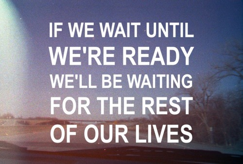 "Wise Wednesday #100 ""If we wait until we're ready we'll be waiting for the rest of our lives"""