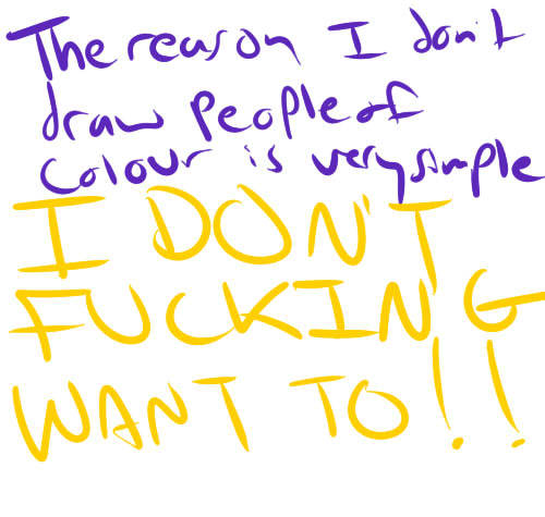 "alexandraerin:  artist-confessions:  That's right. I don't want to draw people of colour. Why? I don't find them aesthetically pleasing. And no, that doesn't make me racist. I have nothing against people of colour. I don't have a problem with them. Some of my best friends are people of colour, and I don't think any less of them for that. I just don't find poc attractive. Kinda like I don't find big noses or buck teeth attractive. Or curly hair, or bushy eyebrows, or super thin lips, or certain face shapes. Or a lot of Freckles. Or really huge butts. Or ginormous boobs. I like to draw things that I find attractive or interesting, so that's what I'll draw. If it doesn't fit into what I think is attractive or interesting, I tend not to draw it. And I don't have to. So all you ""BAH YOU DON'T DRAW POC! YOU RACIST!"" people need to stfu. People can draw whatever the fuck they want, and you can't force them to draw something they don't want to. They might be racist, they might not. But it doesn't matter. We all have free will. submitted by -belle-of-ponderosa  Try saying this out loud: ""I'm not racist, I just don't find people of other races very attractive or interesting."" Do you see the problem there? Imagine someone you think of as definitely, inarguably racist. Think of something they would say about people of color. Now imagine them saying, ""I'm not racist, I just think [this thing]."" You see how that doesn't work? Yes, everyone has free will, but I don't see what you think that has to do with it. During the days of open segregation, people of their own free will decided to restrict their businesses and neighborhoods to white people only. Did the fact that they chose to do this based on their preferences make it ""not racist""? No. That's… that's pretty much what racism is, on the individual level. You, of your own free will, deciding to do this."