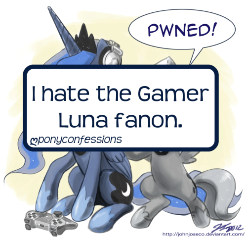 ponyconfessions:  I hate the Gamer Luna fanon. It makes absolutely NO sense to me. It's only an input for all the gamer bronies so that they can have a character that they can relate to, despite the fact we have never ONCE seen Princess Luna play ANY KIND of video games at all.   That's… probably because the technology level of Equestria is far below Pong. I think the Gamer Luna stuff (not really fanon, more like fan work) comes from the fact that there are bronies that feel like she's the type of individual that would spend a lot of her spare time on video games.