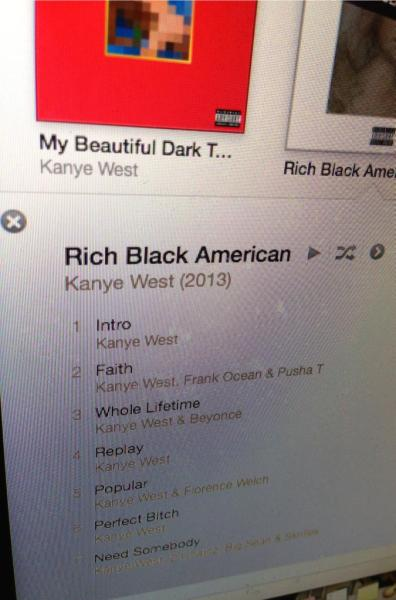 "New Kanye West ""Rich Black American Track ListCan't verify authenticity, but, shit looks legit.  My goodness, eargasms await!  fuckyeahsonnymoore:  7. Need Somebody - Kanye West, 2 Chainz, Big Sean & Skrillex"