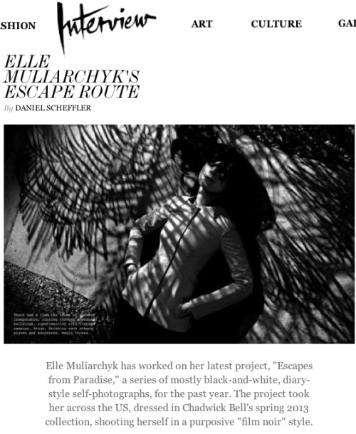 "Thank you Daniel Scheffler and Interview Magazine for featuring my ""BABY"" - Escapes From Paradise   Sometimes all it takes to get the creative juices flowing is a change of scenery; and in former model and longtime New Yorker Elle Muliarchyk's case, that meant a road trip. Muliarchyk has worked on her latest project, ""Escapes from Paradise,"" a series of mostly black-and-white, diary-style self-photographs, for the past year. The project took her across the US, dressed in Chadwick Bell's spring 2013 collection, shooting herself in a purposive ""film noir"" style.The work has been transformed into an interactive online experience that incorporates an original music score, GIFs, a fictionalized diary written by Anne B. Kelly to accompany the photographs, and the photos themselves. In the East Village coffee shop Everyman Espresso, we sat down with Muliarchyk to discuss her escape. DANIEL SCHEFFLER: Who are you, exactly?ELLE MULIARCHYK: I am an artist working with photography and film. I use—and constructively abuse—fashion as my medium, because I consider it as one of the greatest vehicles of communication in our society. Fashion is our mask, but it's also a membrane that filters the information between our inner and outer worlds. I want to study and test our relationship with superficiality, as I believe we can use it to make our lives more exciting and inspiring. I also strive to always fill my work with beauty and dreams. SCHEFFLER: I want to know more about your career so far. Give me some details of what you've been up to and how you found a place for your creativity.MULIARCHYK: As a model, I would secretly take self-portraits in the changing rooms of luxury fashion boutiques.The New York Times exposed my obsession through an article and exhibition. I met amazing people who had their finger on the pulse of art and fashion and the skeleton keys to these exclusive universes. I collaborated with Neville Wakefield [on a series of photos of] saints in churches dressed in contemporary fashion and designer Bella Freud, daughter of painter Lucian Freud. Their insight and encouragement helped me find my own vision. SCHEFFLER: Tell me about the photos you took in changing rooms all over the world. What was your thinking at the time?MULIARCHYK: I wanted to create beautiful images with things I couldn't afford, but it grew into something else. Through this process I discovered fashion, and its magic, for the first time in my life. SCHEFFLER: How have your Eastern European roots infused your work? MULIARCHYK: I am obsessed with pagan mysticism, the folklore and fairy tales.SCHEFFLER: How long have you been in New York, and what made you choose the city?MULIARCHYK: Twelve years. It's the only city where you can make your dreams come true despite your background or personal history.SCHEFFLER: What has been a career highlight for you?MULIARCHYK: That would be my latest project, ""Escapes From Paradise."" The world around fashion is so delicious, intriguing, and multi-sensory. It expands beyond a photograph, which I always felt as the 2D prison for my ideas and passion. I love sharing stories, and I also love music and books. ""Escapes…"" encapsulates all the things I love. Thanks to this project and the journey I finally found my language and direction; though it's only my first draft. I hope people will find it magical and inspiring.SCHEFFLER:  How did you conceptualize the project?MULIARCHYK: I had visited Chadwick Bell's studio while he was working on his Spring '13 collection, and the woman he had envisioned inspired me. I saw her as a 2013 Georgia O'Keeffe: a modern girl and an artist who escapes the crazy New York City to find clarity in the desert and in nature. I decided to literally become the woman Bell had dreamed up. I wanted to test the ""Dream Machine of Fashion"" on my own skin. SCHEFFLER:  Tell me more about the process and how you have achieved the desired results.MULIARCHYK: I traveled across Utah, Arizona, and the East and West coasts taking self portraits wearing Bell's collection. I would shoot mostly at night in the middle of nowhere—with not a soul in sight for miles. My images were simultaneously inspired by my collaboration with Anne B. Kelly, a writer who turned the entries from my road trip diary into a fiction story, which you see alongside the photos. I worked with acomposer to create an original soundscape evocative of my journey. Finally, art director Jacob Wildschioedtz helped me put the photos, story and music into a multimedia online gallery. And so it feels like a road unfolding in front of you, or you can curl up with it in bed as with a book.SCHEFFLER: What is your greatest aim with your work? And how do you feel about fashion in 2013?MULIARCHYK: Fashion is being presented to us in an intimidating non-inspiring way. I want to reinvent the experience of fashion. I want to prove that it can be truly magical and empowering—the way I discovered it in the changing rooms.SCHEFFLER:  Any photographers you simply adore?MULIARCHYK: Araki.SCHEFFLER: What's on your bedside table?MULIARCHYK: My Bible is a book called The Constant Choice, about making good versus evil decisions in your life, by Peter Georgescu. As a teenager in 1950s, he escaped hard labor camps in Romania, to eventually become one of the greatest businessmen in America. A must-read for anyone in our business."