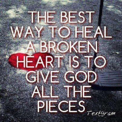 The best way to heal a broken heart is to give God all the pieces.