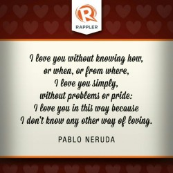 "rappler:  ""I love you without knowing how, or when, or from where, I love you simply, without problems or pride: I love you in this way because I don't know any other way of loving."" - Pablo Neruda"