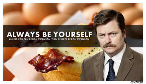Always be Ron Swanson…..