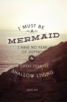 """I must be a #mermaid. I have no #fear of depths & a great fear of shallow living."" Anais Nin"