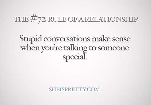 mystandards:  Someone special won't think the conversation is stupid anyways.