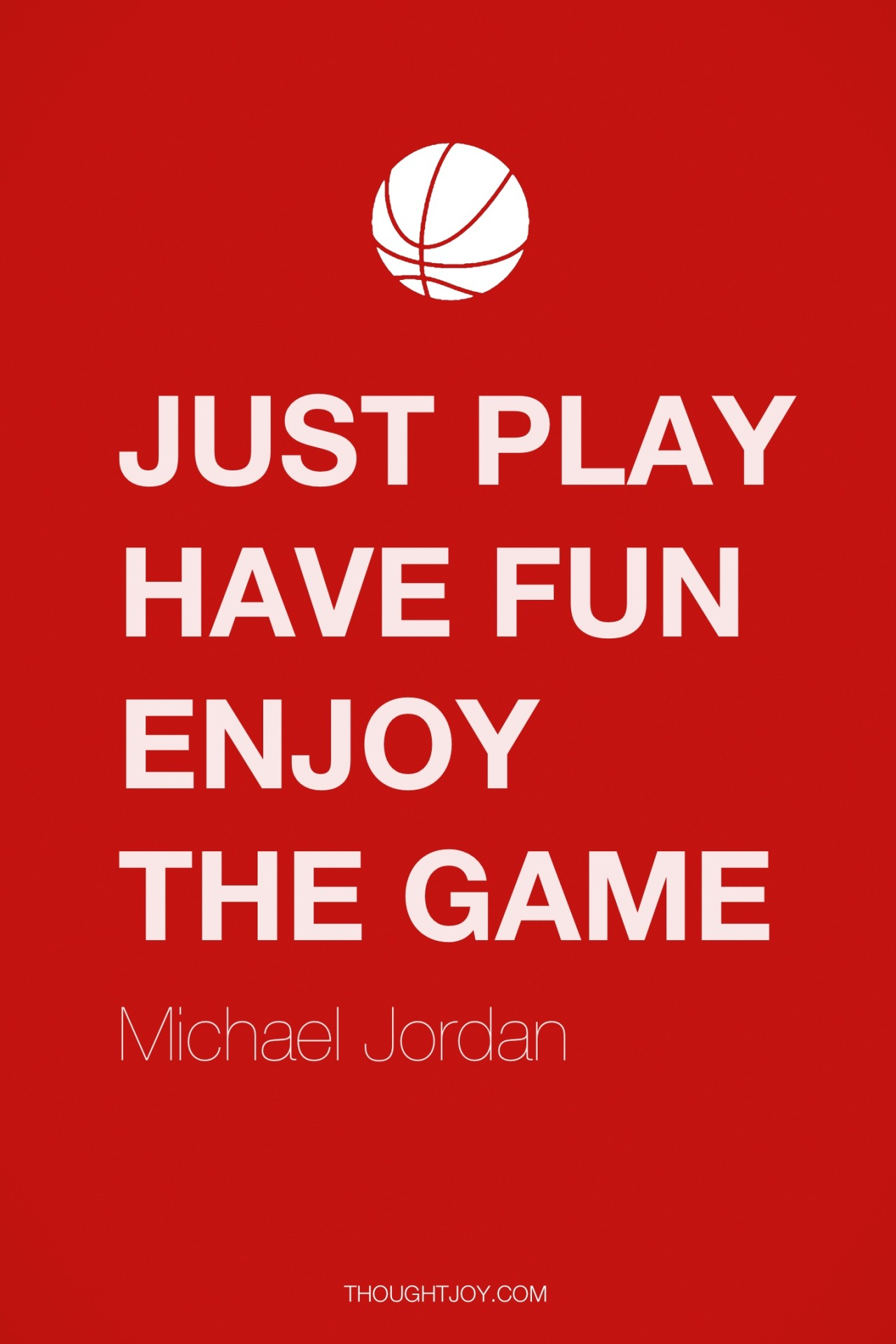 "thoughtjoy:  ""Just play. Have fun. Enjoy the game."" — Michael Jordan"
