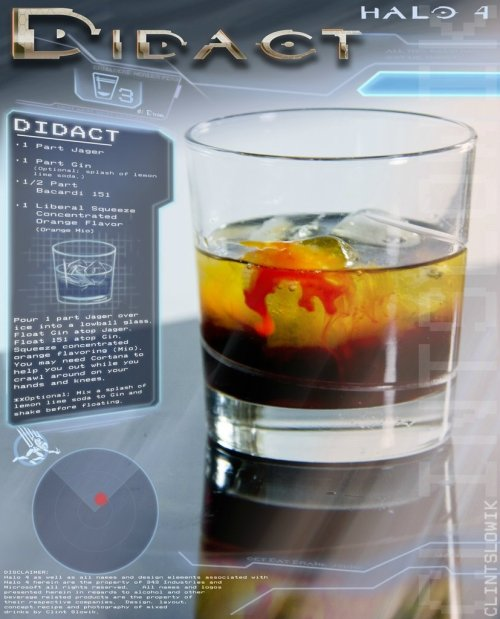 "thedrunkenmoogle:  Didact (Halo 4 cocktail) Ingredients:1 part Jager1 part Gin1/2 part Bacardi 151Orange Mio Directions: Pour one part jager over ice into a lowball glass. Float the gin on top the jager using a a bar spoon, then float the Bacardi 151 atop the gin. Squeeze a large amount of the Orange Mio flavoring into the drink and serve. Optionally, add a splash of lemon lime soda to the gin and mix before floating. ""The Mantle of Responsibility for the galaxy shelters all, human. But only the Forerunners are its masters."" Drink created and photographed by Clint Slowik."