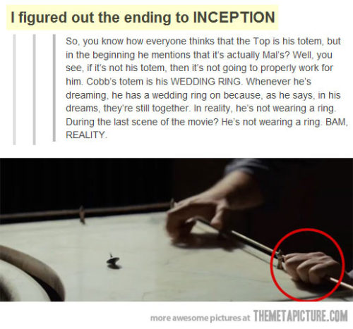 glorytotheempire:  phurlz:  p33p:  srsfunny:  Inception's Mind-Blowing Realization…http://srsfunny.tumblr.com/  [INHUMAN SHRIEKING]  FUCK ALL OF YOU I TOLD YOU.  I FEEL LIKE I CAN DIE HAPPY NOW THAT I KNOW THIS