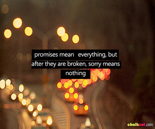 theteenagerquotes:  promises mean everything, but after they are broken, sorry means nothing