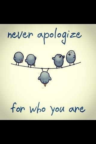 NEVER!!!! apologize for who you are… NEVER!!!!!
