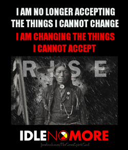 h4x0r3d:  I AM NO LONGER ACCEPTING THE THINGS I CANNOT CHANGE - I AM CHANGING THE THINGS I CANNOT ACCEPT! #IDLENOMORE