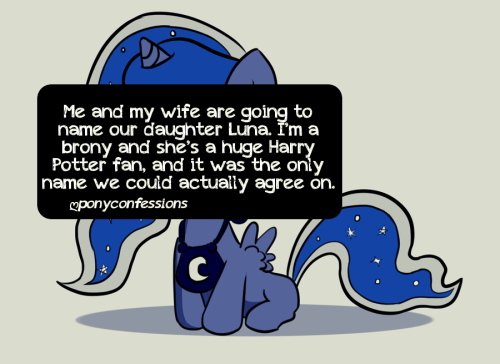 Me and my wife are going to name our daughter Luna. I'm a brony and she's a huge Harry Potter fan, and it was the only name we could actually agree on.