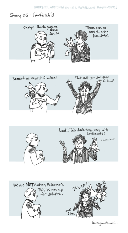 kazujun:  Sherlock and John go on a Meretricious Pokeventure! Story 25 / 150 First<<  Previous< Hi everyone! Please note: After today, Meretricious Pokeventure is going on hiatus for a short while. Due to things getting really busy lately I haven't been able to draw as often. But don't worry it won't be for long! Thanks for reading!
