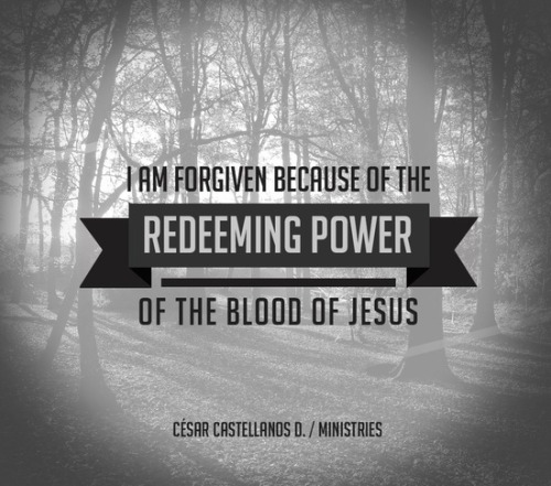"""I am forgiven because of the redeeming power of the blood of Jesus."" ~ CCD"