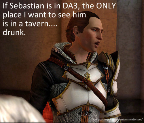 "bluedraco:  dragonageconfessions:  Confession: If Sebastian is in DA3, the ONLY place I want to see him is in a tavern….drunk.  The only place I'd like to see him is in a grave. With these words written on his tombstone, ""Here lies Sebastian, murder-knifed by Hawke. :)"""