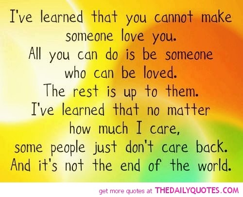 This is so true no matter how much you really love someone…if the time is not right or if the love is not returned then ultimately in that moment there is really nothing you can do but be someone who can be loved!