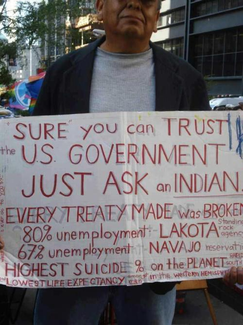 """Sure you can trust the US Government. Just ask an Indian. Every treaty made was broken. 80% Unemployment. Highest suicide % on the planet. Lowest life expectancy amongst men in the western hemisphere"""