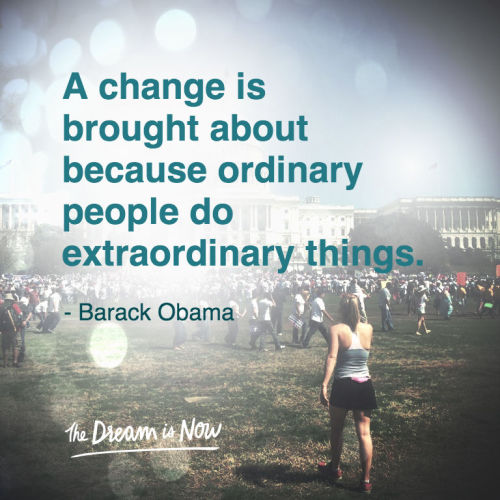 dreamisnow:  A change is brought about because ordinary people do extraordinary things. - Barack Obama   Please Visit http://www.thedreamisnow.org to learn about this amazing short documentary film and movement.