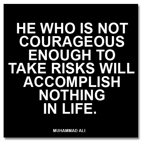 """He who is not courageous enough to take risks will accomplish nothing in life."" - Ali"