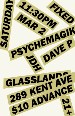 Saturday, March 2nd-FIXEDWith the NYC debut of…PSYCHEMAGIK (UK)soundcloud.com/psychemagikPlus JDH & DAVE Pat Glasslands- 289 Kent Ave, Brooklyn11:30pm, 21+. $10 advance at TicketflyAdvance tickets