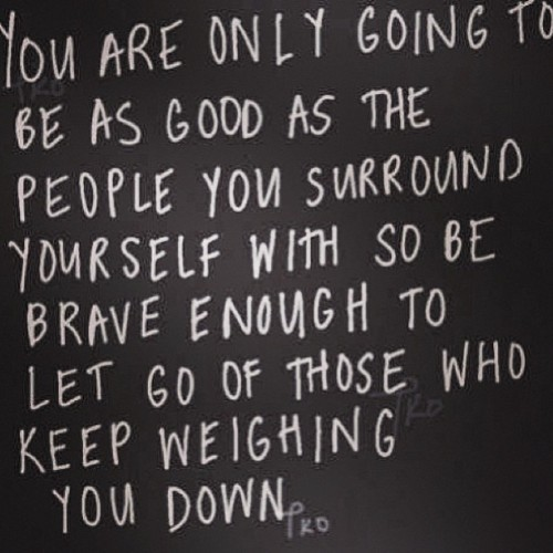You are only going to be as good as the people you surround yourself with so be brave enough to let go of those weighing you down.