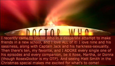 I recently came to Doctor Who in a desperate attempt to make friends in a new school, and I love ALL of it! I love nine and his sassiness, along with Captain Jack and his harkness-sexuality. Then there's ten, my favorite, and I ADORE every single one of his episodes and every companion, be it Rose, Martha, or Donna (though RosexDoctor is my OTP). And seeing Matt Smith in the Christmas special makes me excited for what's to come!