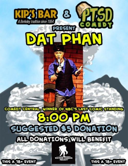 1/2. PTSD Comedy (Wounded Warrior Benefit) w/ Dat Phan @ Kip's Bar. 2439 Durant Ave. 7:30PM. $5. Berkeley. Featuring Sammy Obeid, Jacob Rubin, Dan Allenderwest and Tirumari Jothi.   One night only, PTSD Comedy and Kip's join forces to bring you the original Last Comic Standing, Dat Phan! As always, the mission of PTSD Comedy is to raise money and awareness for veteran support groups. This time we're raising money for our friends at the Wounded Warrior Project, a fantastic group dedicated to caring for and educating injured service members.