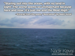 "thebeautyofislam:   Staring out into the ocean, with no land in sight. The world seems so unimportant because here and now, it's just me and the Most High. I raise my hands in supplication, in search of some direction, in life and in sight, as I seek out clarity in the purest of ambitions. The wind and water hit my face, like pellets of reminders, that the air and water I depend on can hurt me just as much as they nourish me.   - An excerpt from my poem, ""Nourished"". To read the rest of the poem and my commentary on it, check out: http://www.nadirkeval.com/2013/05/21/poem-nourished-with-commentary/ For more poems and posts like this, follow me on Tumblr (nadirkeval.tumblr.com), Twitter (@nadirkeval), Instagram (nadirkeval) and Pinterest (pinterest.com/nadirkeval), and like my page on Facebook (facebook.com/nadirkeval), or send me a shout at mail@nadirkeval.com!"