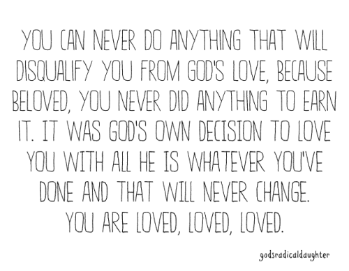 You are loved, loved, loved by the King and Living God!