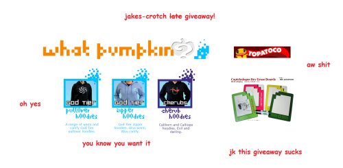jakes-crotch:  Rules: Yes you need to follow me. No Giveaway blogs, and yes I will check. Reblog as much as your little heart desires. Likes do count. You need to be okay with giving me your address. If you have a Skype or something that would be helpful, but it's not neccessary. What you'll win: Your choice of one hoodie from What Pumpkin. One of those Capchalogue Dry Erase Boards that have been going around. If you were following me before the giveaway, then you also get any shirt or set of pins from What Pumpkin (or if you're my friend but that doesn't matter since you probably already follow me.)   Good luck!