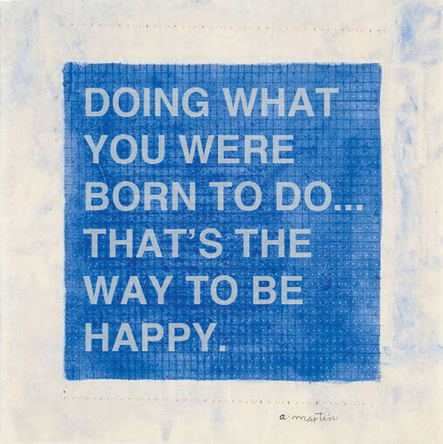 explore-blog:  Doing what you were born to do… that's the way to be happy. #quote Wisdom on life and art from legendary painter Agnes Martin, born 101 years ago today. Some timeless advice on finding what you were born to do here and here.