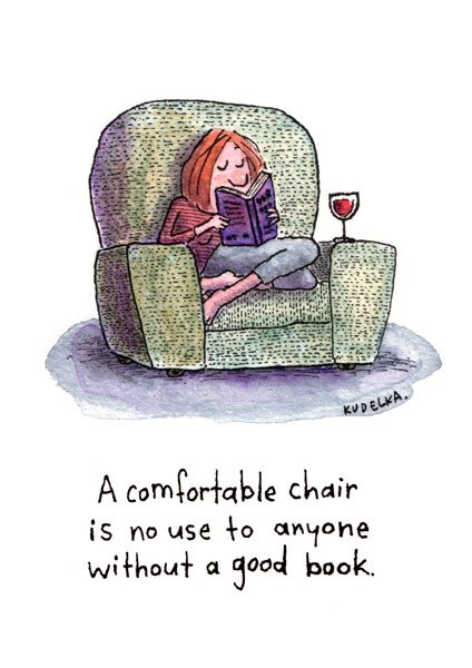 "bookmania:  ""A comfortable chair is no use to anyone without a good book."" (via minga2glo)  A comfy chair certainly makes a difference. As does a good view or fireplace. And some soothing beverage."