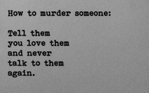 black-men-white-women:  How to murder someone :Tell them you love them and never talk to them again.