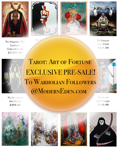 Exclusive online collector preview and presale for Tarot: Art of Fortune available to Warholian Tumblr followers is now up online at Modern Eden Gallery !Don't miss this opportunity to purchase works by some of your favorite artists (before the general public sees the work)! Overall the work in this show is priced low for first time collectors!Visit the collectors showcase here:http://www.moderneden.com/collections/tarotCurated by Warholian's Michael Cuffe and opening tomorrow night in San Francisco, Tarot: Art of Fortune features 78 artists from across the United States. These artists were picked for their specific genre of art and asked to reimagine the imagery from a standard Rider Waite tarot deck!To see the work in person and meet the artists, please come see us tomorrow at Modern Eden (Saturday March 16th) from 6-10pm in 403 Francisco St, San Francisco, CA 94133.If you're taking public transit, the stop is: Powell St. & Francisco St.Be sure to check in at the event page here, and let us know if you're coming:https://www.facebook.com/events/134906583348783/?fref=ts