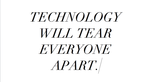 TECHNOLOGY WILL TEAR EVERYONE APART, I THINK.