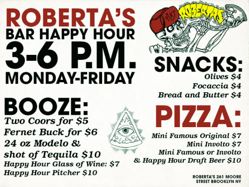robertas:     Happy Hour at the Bar!!      IT'S A DEAL! Pizzas at Roberta's normally cost $9-$17; the mini pizzas during Happy Hour are just seven bucks. Also doesn't hurt that Roberta's makes some of NYC's best pies, period. Here's my Bloomberg review from November 2011.