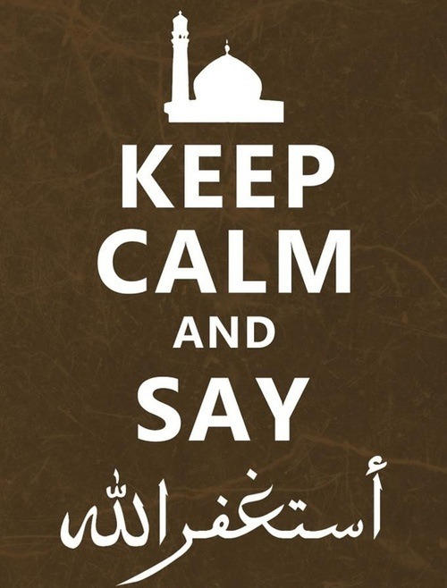 Keep Calm and Say AstaghfirullahKeep calm and say astaghfirullah [I ask God for forgiveness]