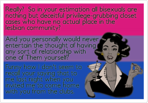 Really? So in your estimation all bisexuals are nothing but deceitful privilege-grubbing closet cases who have no actual place in the lesbian community? And you personally would never entertain the thought of having any sort of relationship with one of Them yourself? Funny how I don't seem to recall your saying that to me last night when you invited me to come home with you from the clubs.
