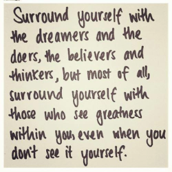 …surround yourself with those who see greatness within you, even when you don't see it yourself!