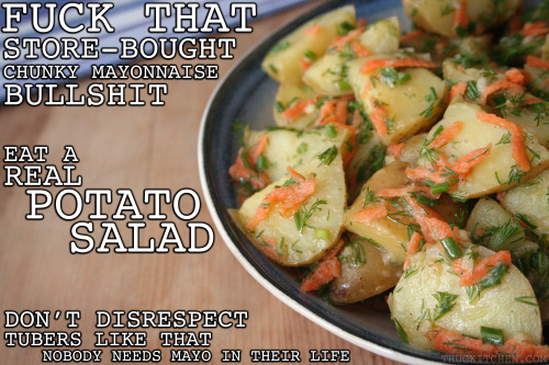 thugkitchen:   You can't have a legit BBQ without a badass potato salad. But don't be a dick and buy that nasty shit at the store. Make this instead; it is cheap as fuck and super easy. You can even leave it in the sun for a minute and it won't get all gross like that potatomayo nonsense they try to pass off as a salad. People don't deserve that basic, bland shit.   FRESH HERB POTATO SALAD 1 1/2 pounds of small red or Yukon gold potatoes 1 teaspoon Dijon mustard 3 tablespoons white wine vinegar 2 tablespoons lemon juice (about 1 lemons) ¼ cup extra virgin olive oil 2 cloves of garlic 1/3 cup shredded carrot (I used 1 normal-sized carrot. Don't try to grate baby carrots; you will fuck your hand up) ¼ cup of chopped chives (you can use green onions to save some cash) ¼ cup chopped dill salt and pepper   Cut your potatoes in half or until they are in pieces that you can actually put in your mouth. Nobody should need a knife to eat potato salad, that shit is fucked. Boil some water in a medium pot, add a pinch of salt, and the potatoes. Boil them until you can easily stab a fork through one, like 10-15 minutes depending on the size of your potatoes. If you cook them too long they start falling apart and your salad will be a fucking mess. Set a timer if your ass is easily distracted. While the potatoes cook, cut up the garlic into a bunch of tiny pieces. Mix together the mustard, vinegar, lemon juice, oil, and garlic in a small glass. Drain the potatoes and put them in a large bowl. Add the dressing and toss it all together. Add the carrots, herbs, and a little salt and pepper and mix them in. Let the salad sit in the fridge for at least 30 minutes so that the potatoes can soak in all the flavor. If it looks dry after that then add a little more vinegar and olive oil and stir that bitch. Make this shit the day before you go somewhere and keep it in the fridge. Nobody will know the fucking difference. Serves 4 as a side  What I love about thug kitchen is that he(?) hits the nail on the head. You wanna recipe that anyone can follow and doesn't use jargon. I wish I had known about this for the grilling tonight.