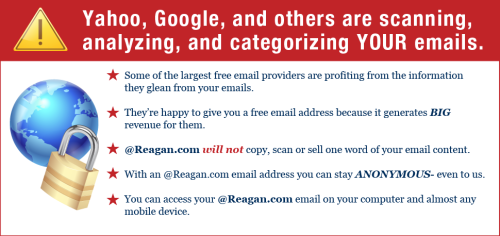 "The above is an image from Reagan.com, a website that will sell you an @Reagan.com email address. The website's message is basically this: Don't trust free email addresses!! A shifty-eyed man is going to open all your emails! But you know who you CAN trust? RONALD REAGAN. Ronald Reagan would never read your emails. He probably never used email! He's a patriot, and a ghost. For just $40 a year, you can have an email address that tells everyone, ""Hey, bub, these colors don't run! Plus I really like Ronald Reagan!"" Now even your most casual emails can be vaguely political! That fee you pay us might benefit a working-class mom someday. That's trickle down email-nomics, baby! Reagan.com will not copy, scan, or sell one word of your emails because it doesn't know how to use the computer that good. Rest in peace, Ronald Reagan! Hope you're up there not reading emails in heaven!"