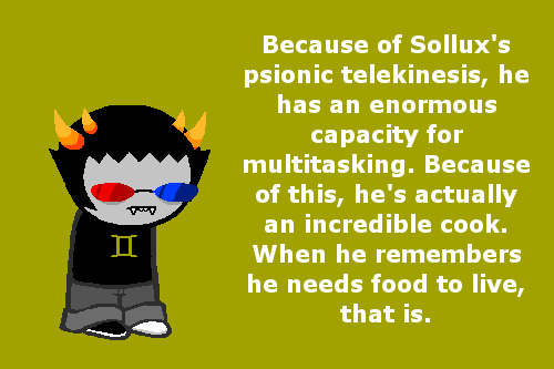 homestuckfluffcanons:Because of Sollux's psionic telekinesis, he has an enormous capacity for multitasking. Because of this, he's actually an incredible cook. When he remembers he needs food to live, that is.Suggested by 2econdp2iioniic